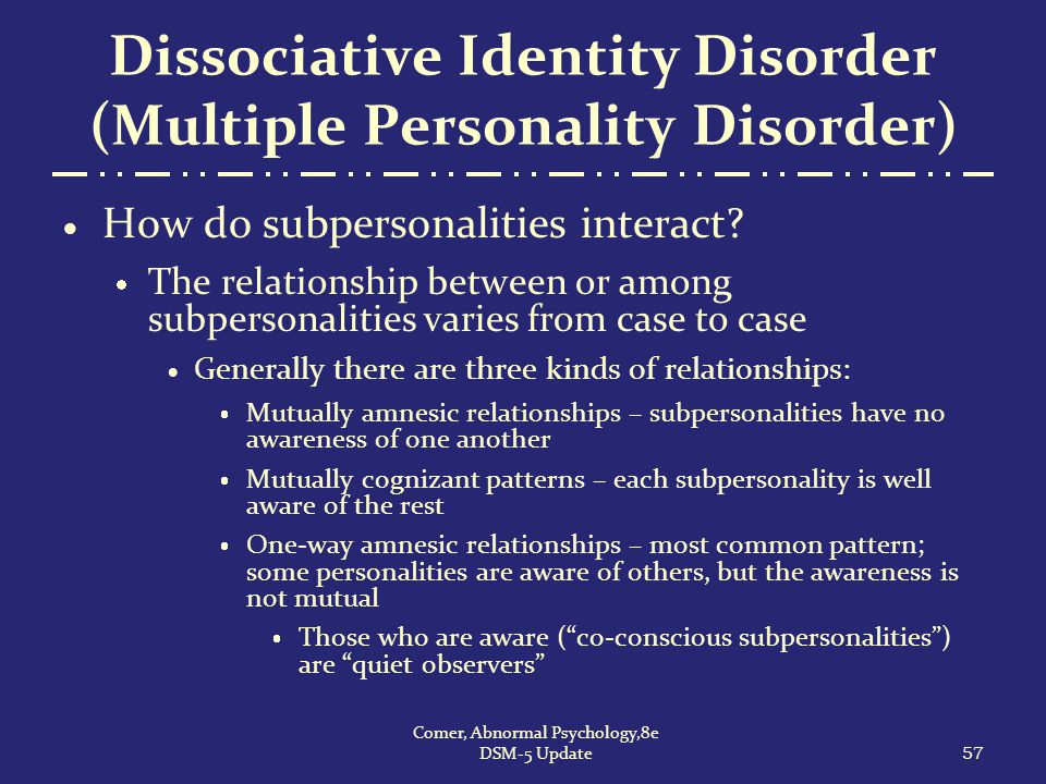 Dissociative Identity Disorder (Multiple Personality Disorder)  How do subpersonalities interact?  The relationship between or among subpersonalitie
