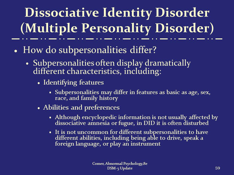 Dissociative Identity Disorder (Multiple Personality Disorder)  How do subpersonalities differ?  Subpersonalities often display dramatically differe