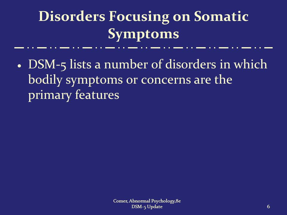 Disorders Focusing on Somatic Symptoms  DSM-5 lists a number of disorders in which bodily symptoms or concerns are the primary features 6 Comer, Abno