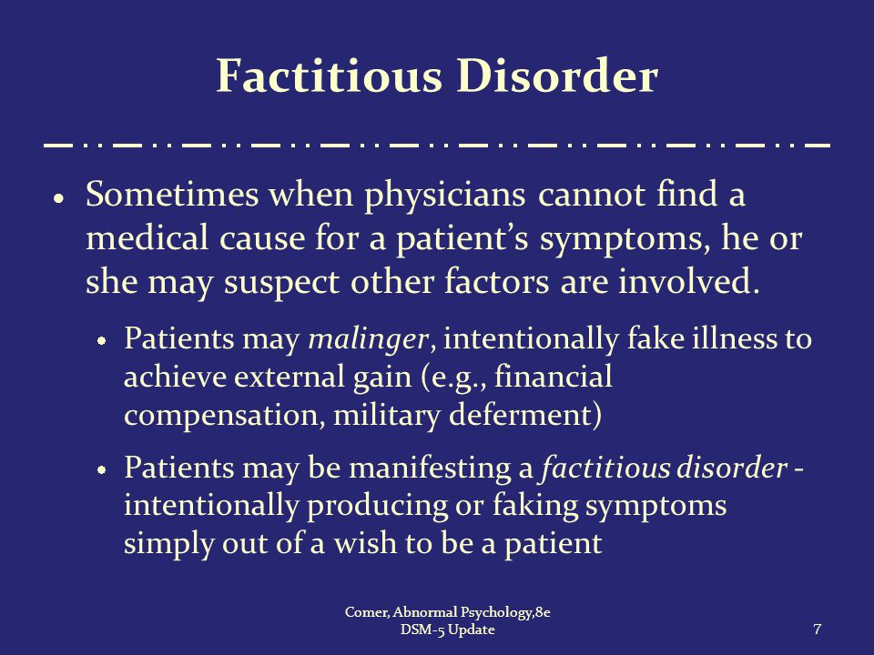 Factitious Disorder  Sometimes when physicians cannot find a medical cause for a patient's symptoms, he or she may suspect other factors are involved