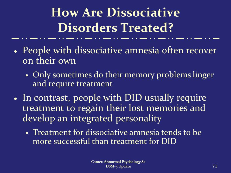 How Are Dissociative Disorders Treated?  People with dissociative amnesia often recover on their own  Only sometimes do their memory problems linger