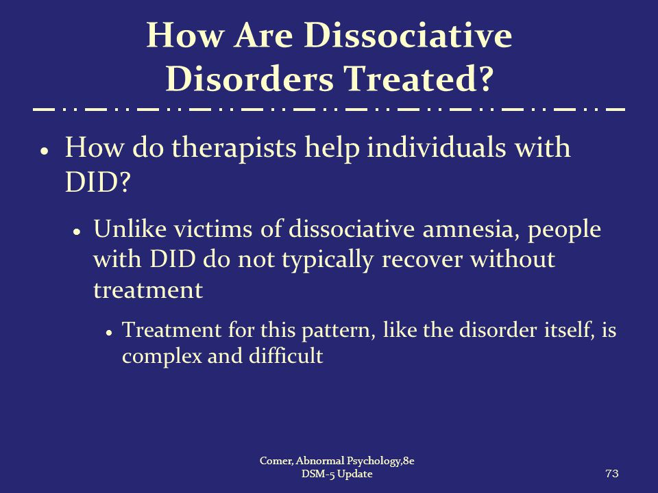 How Are Dissociative Disorders Treated?  How do therapists help individuals with DID?  Unlike victims of dissociative amnesia, people with DID do no