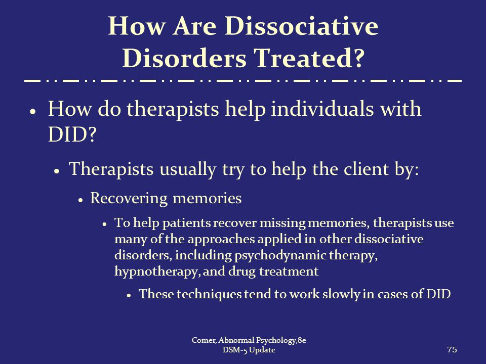 How Are Dissociative Disorders Treated?  How do therapists help individuals with DID?  Therapists usually try to help the client by:  Recovering me