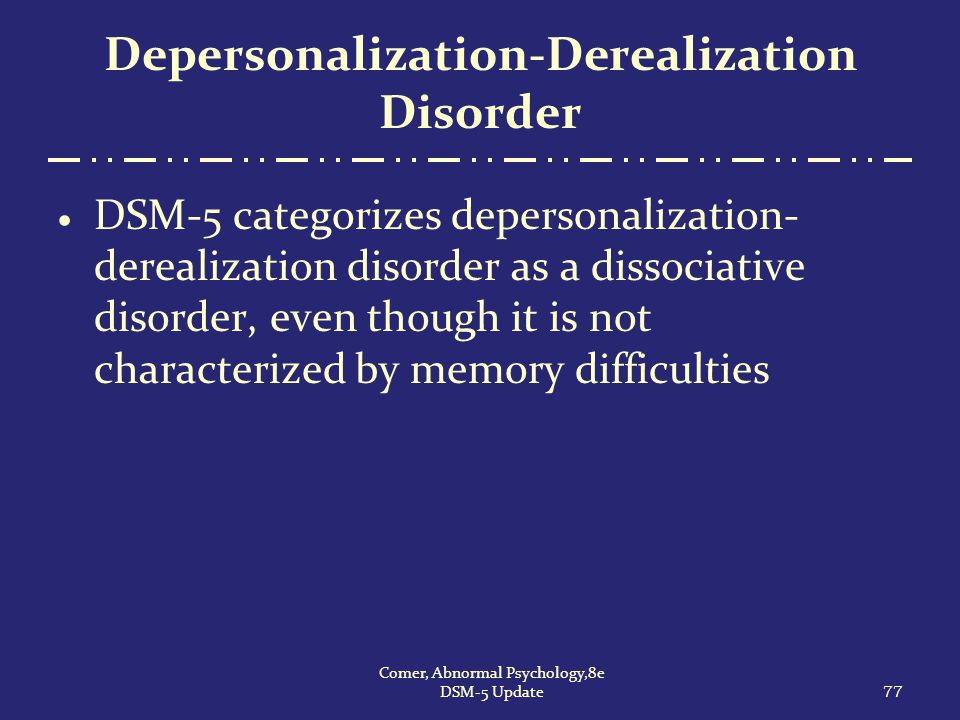 Depersonalization-Derealization Disorder  DSM-5 categorizes depersonalization- derealization disorder as a dissociative disorder, even though it is n