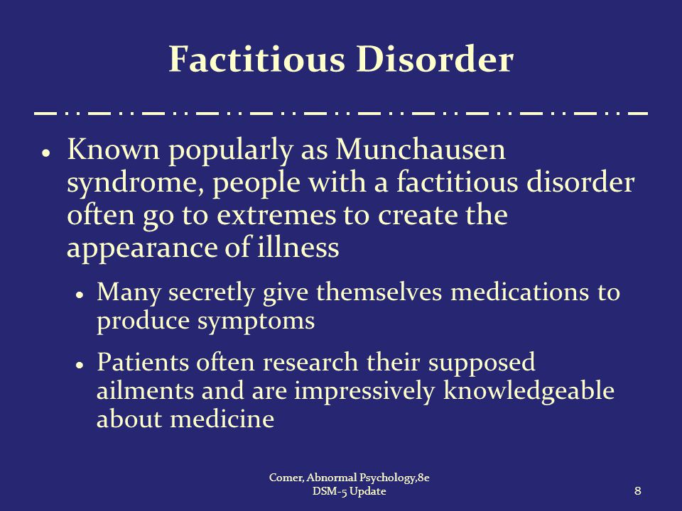 Illness Anxiety Disorder  Although this disorder can begin at any age, it starts most often in early adulthood, among men and women in equal numbers  Between 1% and 5% of all people experience the disorder  For most patients, symptoms rise and fall over the years 39 Comer, Abnormal Psychology,8e DSM-5 Update