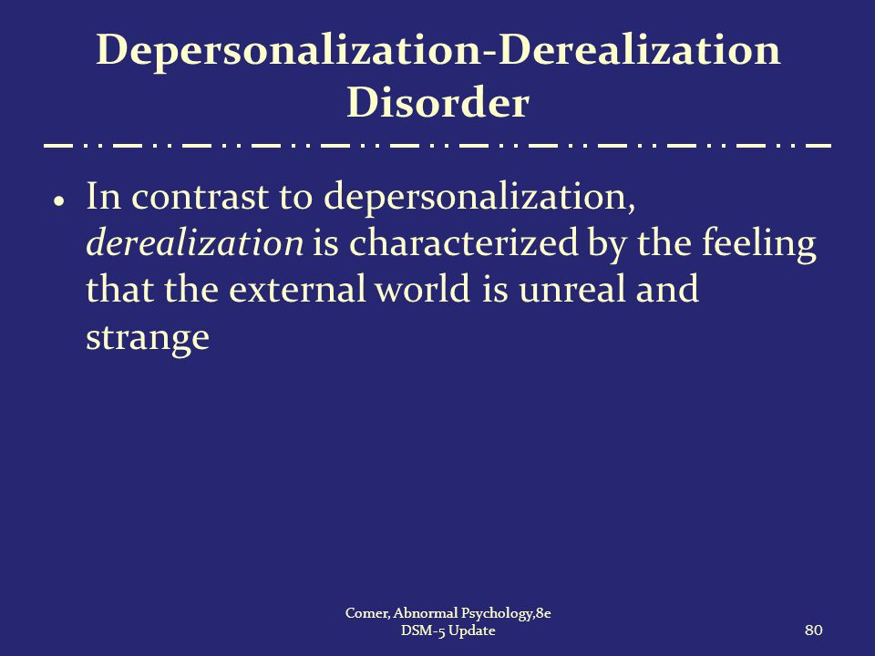 Depersonalization-Derealization Disorder  In contrast to depersonalization, derealization is characterized by the feeling that the external world is