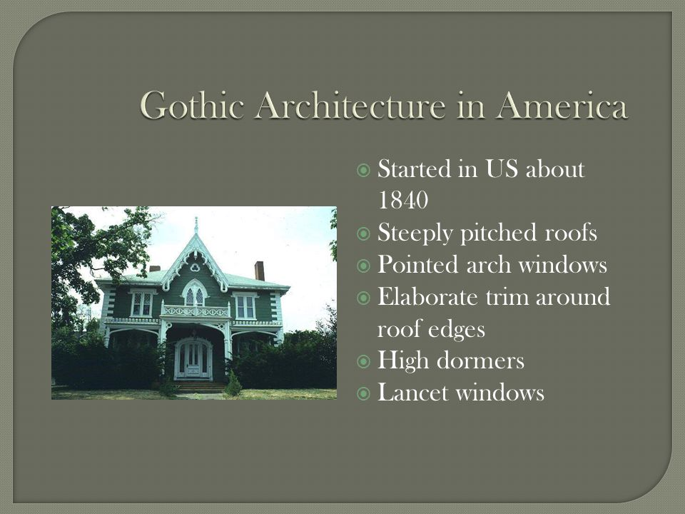  Started in US about 1840  Steeply pitched roofs  Pointed arch windows  Elaborate trim around roof edges  High dormers  Lancet windows