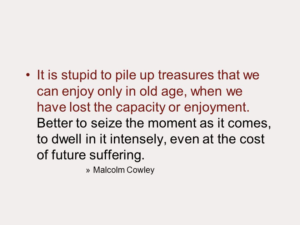 It is stupid to pile up treasures that we can enjoy only in old age, when we have lost the capacity or enjoyment.