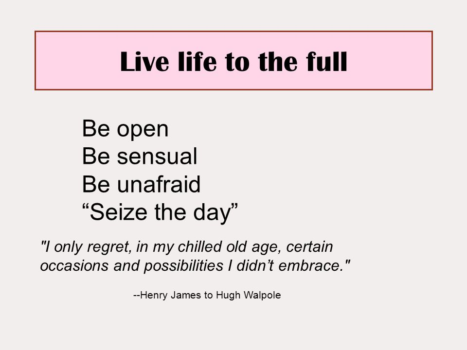 Live life to the full I only regret, in my chilled old age, certain occasions and possibilities I didn't embrace. --Henry James to Hugh Walpole Be open Be sensual Be unafraid Seize the day