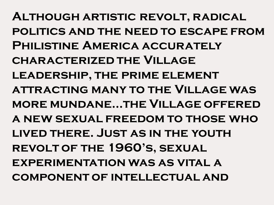 Although artistic revolt, radical politics and the need to escape from Philistine America accurately characterized the Village leadership, the prime element attracting many to the Village was more mundane...the Village offered a new sexual freedom to those who lived there.
