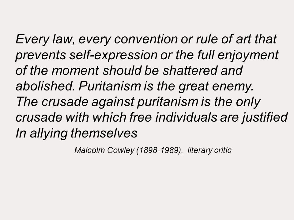 Every law, every convention or rule of art that prevents self-expression or the full enjoyment of the moment should be shattered and abolished.