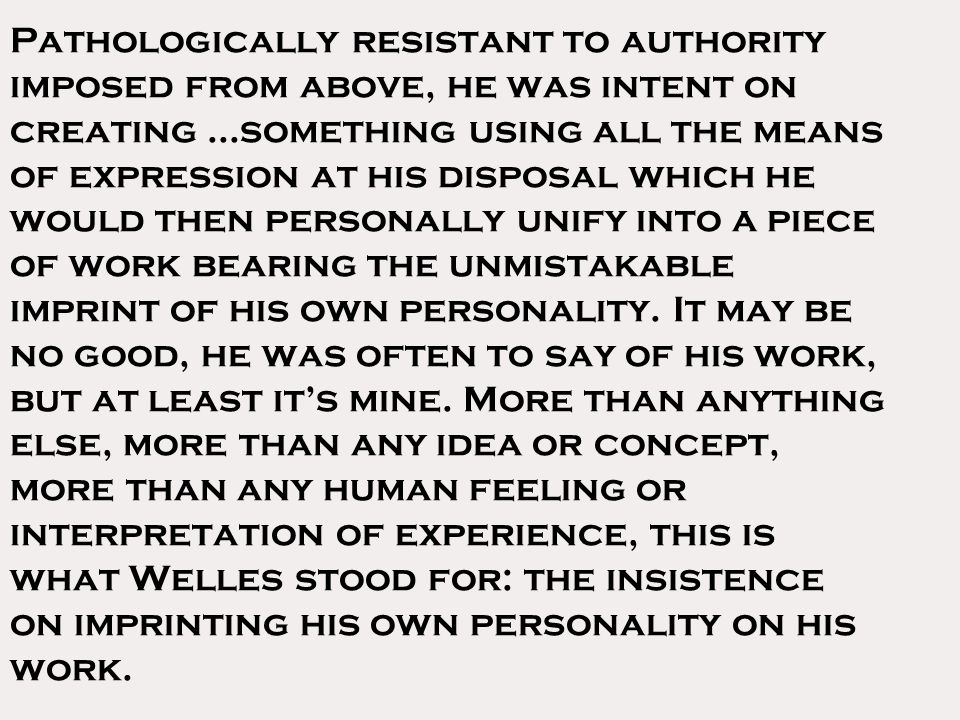 Pathologically resistant to authority imposed from above, he was intent on creating...something using all the means of expression at his disposal which he would then personally unify into a piece of work bearing the unmistakable imprint of his own personality.