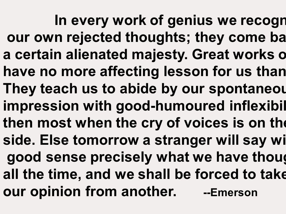 In every work of genius we recognize our own rejected thoughts; they come back to us with a certain alienated majesty.
