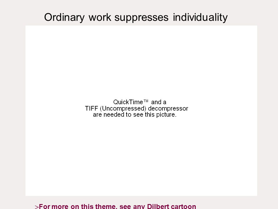 Ordinary work suppresses individuality  For more on this theme, see any Dilbert cartoon