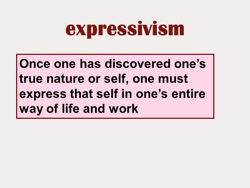 expressivism Once one has discovered one's true nature or self, one must express that self in one's entire way of life and work