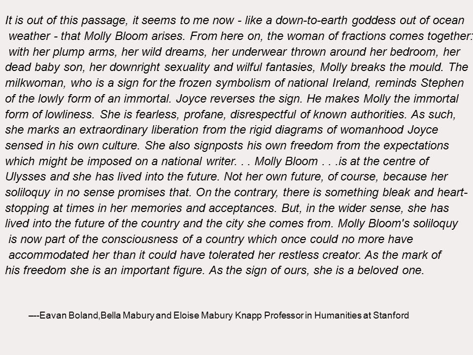 It is out of this passage, it seems to me now - like a down-to-earth goddess out of ocean weather - that Molly Bloom arises.