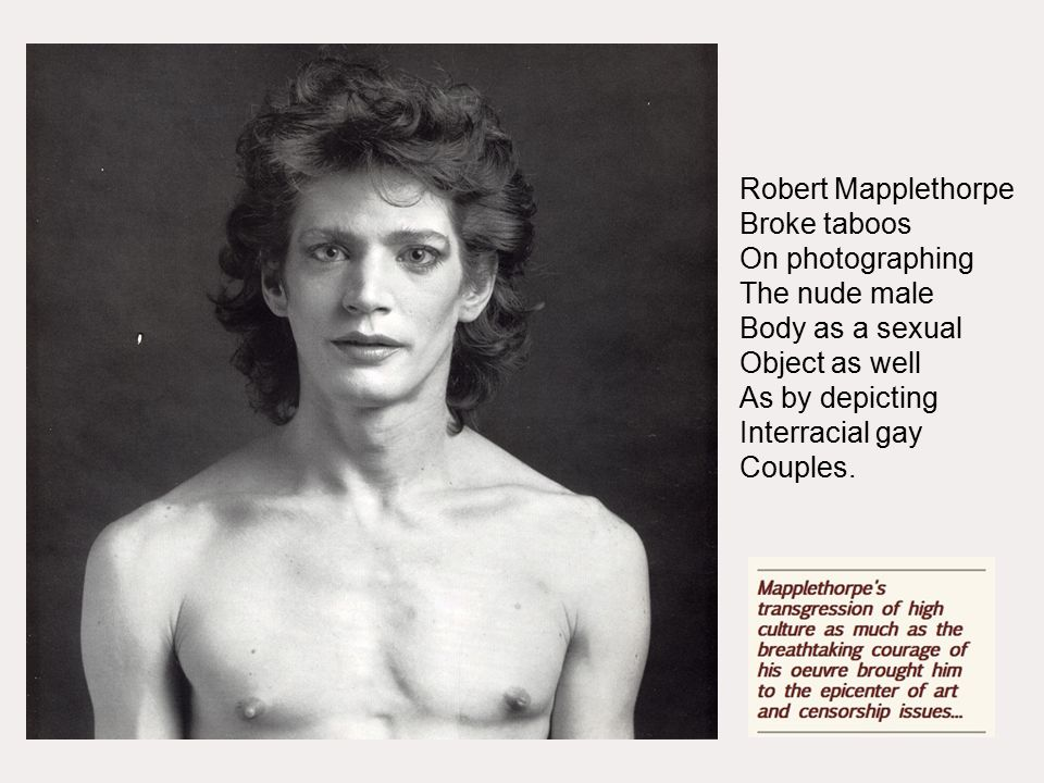 Robert Mapplethorpe Broke taboos On photographing The nude male Body as a sexual Object as well As by depicting Interracial gay Couples.