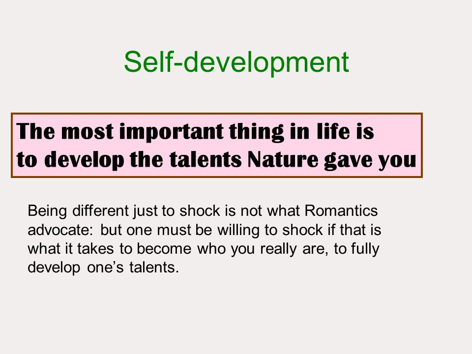 The most important thing in life is to develop the talents Nature gave you Self-development Being different just to shock is not what Romantics advocate: but one must be willing to shock if that is what it takes to become who you really are, to fully develop one's talents.