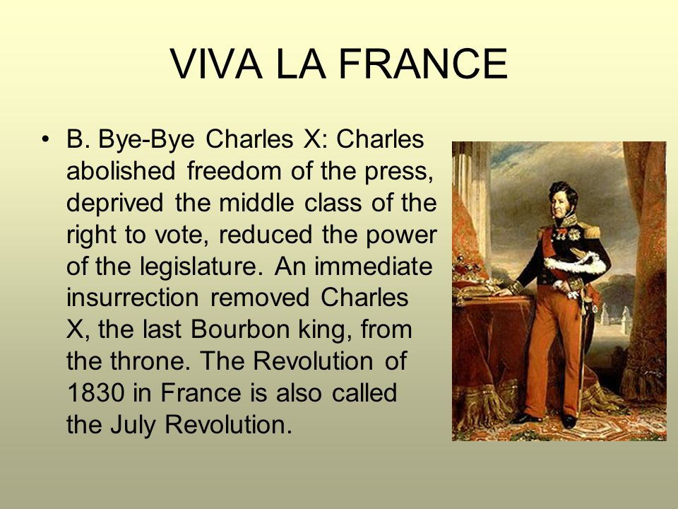 VIVA LA FRANCE B. Bye-Bye Charles X: Charles abolished freedom of the press, deprived the middle class of the right to vote, reduced the power of the
