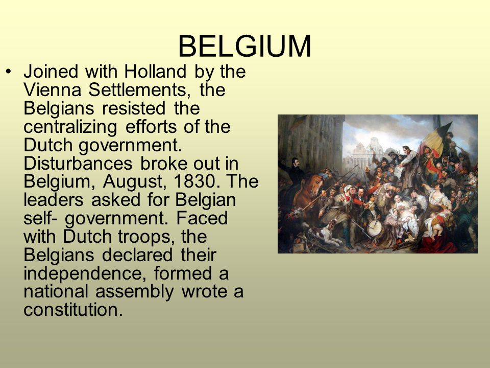 BELGIUM Joined with Holland by the Vienna Settlements, the Belgians resisted the centralizing efforts of the Dutch government. Disturbances broke out
