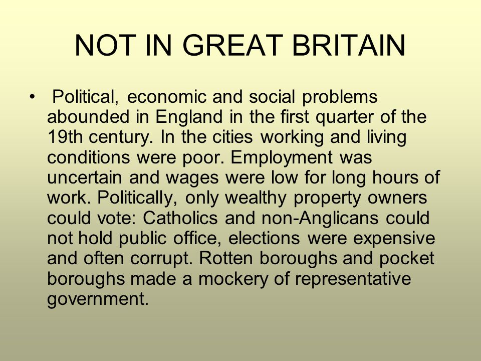 NOT IN GREAT BRITAIN Political, economic and social problems abounded in England in the first quarter of the 19th century. In the cities working and l