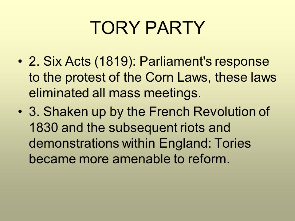 TORY PARTY 2. Six Acts (1819): Parliament's response to the protest of the Corn Laws, these laws eliminated all mass meetings. 3. Shaken up by the Fre