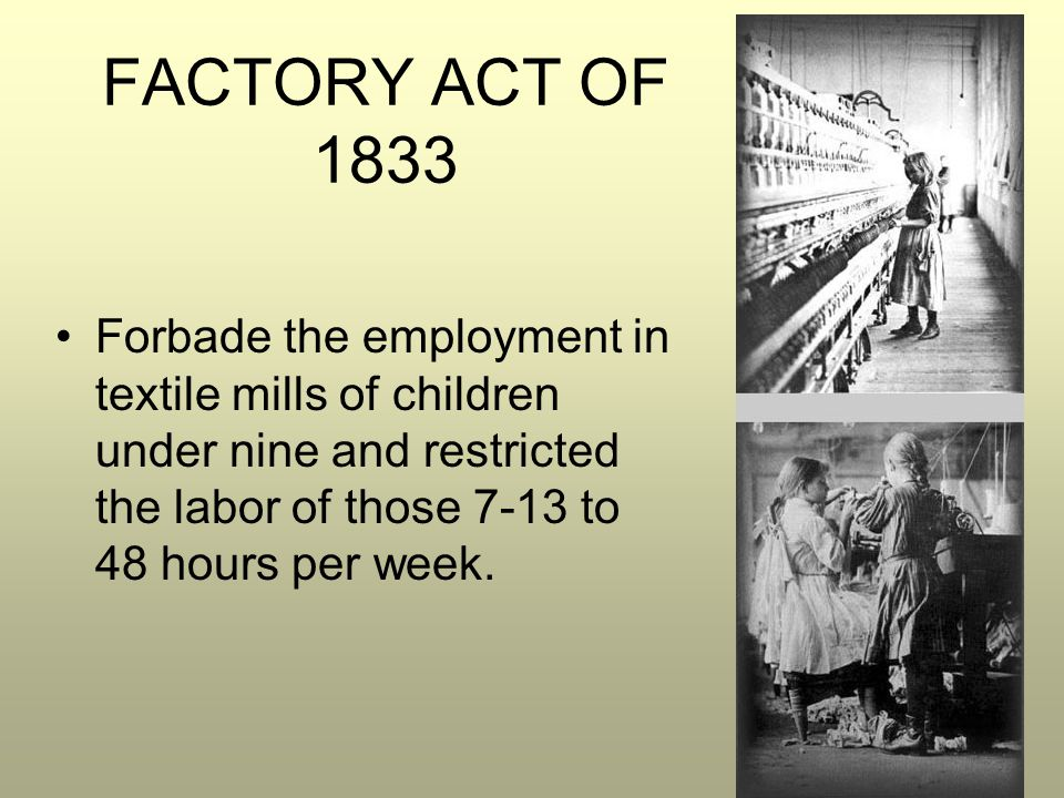FACTORY ACT OF 1833 Forbade the employment in textile mills of children under nine and restricted the labor of those 7-13 to 48 hours per week.