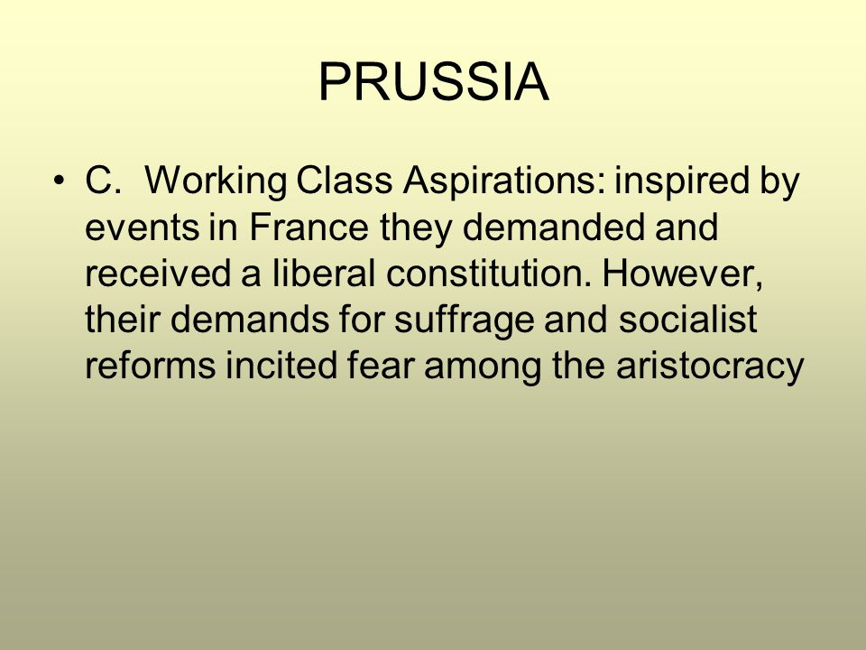 PRUSSIA C. Working Class Aspirations: inspired by events in France they demanded and received a liberal constitution. However, their demands for suffr