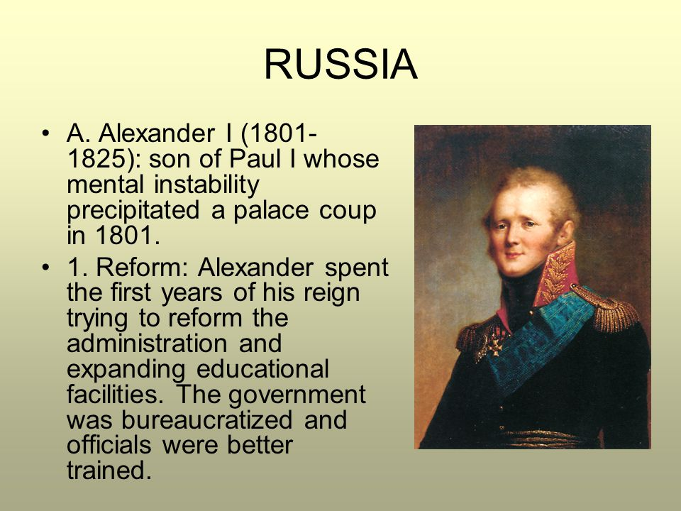 RUSSIA A. Alexander I (1801- 1825): son of Paul I whose mental instability precipitated a palace coup in 1801. 1. Reform: Alexander spent the first ye