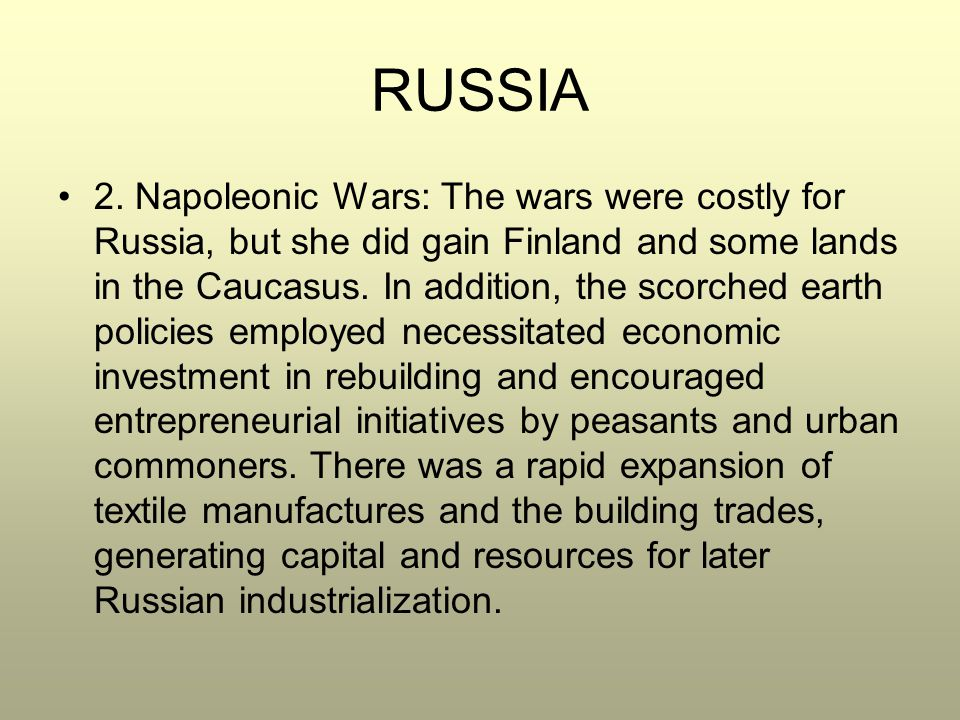 RUSSIA 2. Napoleonic Wars: The wars were costly for Russia, but she did gain Finland and some lands in the Caucasus. In addition, the scorched earth p