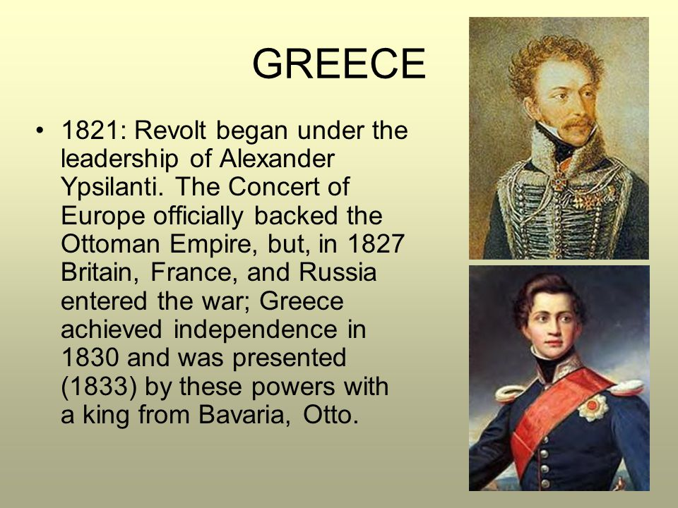 GREECE 1821: Revolt began under the leadership of Alexander Ypsilanti. The Concert of Europe officially backed the Ottoman Empire, but, in 1827 Britai