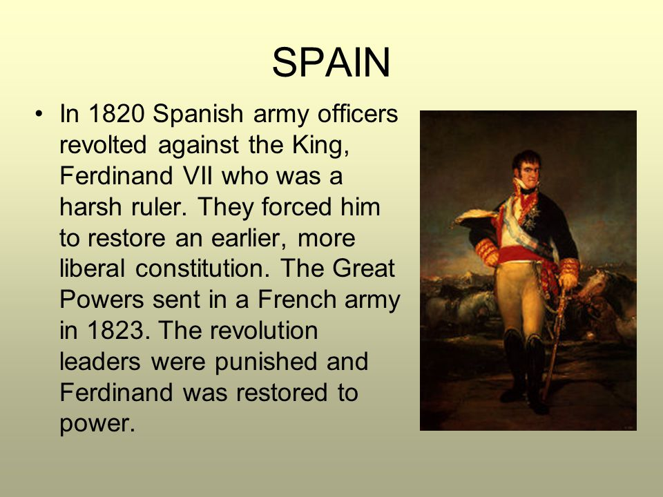 SPAIN In 1820 Spanish army officers revolted against the King, Ferdinand VII who was a harsh ruler. They forced him to restore an earlier, more libera