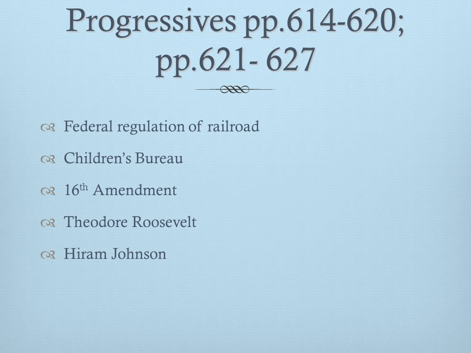Progressives pp.614-620; pp.621- 627  Federal regulation of railroad  Children's Bureau  16 th Amendment  Theodore Roosevelt  Hiram Johnson