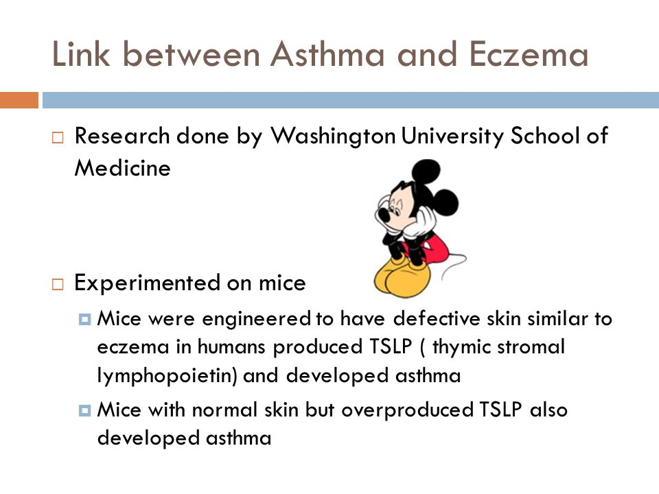 Link between Asthma and Eczema  Research done by Washington University School of Medicine  Experimented on mice  Mice were engineered to have defective skin similar to eczema in humans produced TSLP ( thymic stromal lymphopoietin) and developed asthma  Mice with normal skin but overproduced TSLP also developed asthma