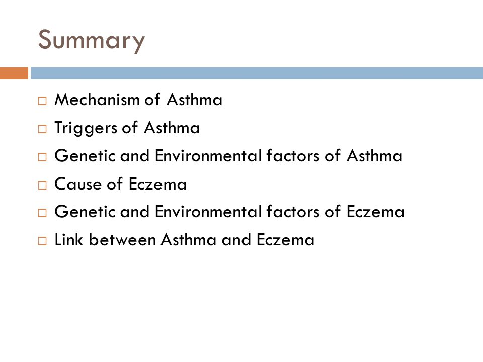 Summary  Mechanism of Asthma  Triggers of Asthma  Genetic and Environmental factors of Asthma  Cause of Eczema  Genetic and Environmental factors of Eczema  Link between Asthma and Eczema