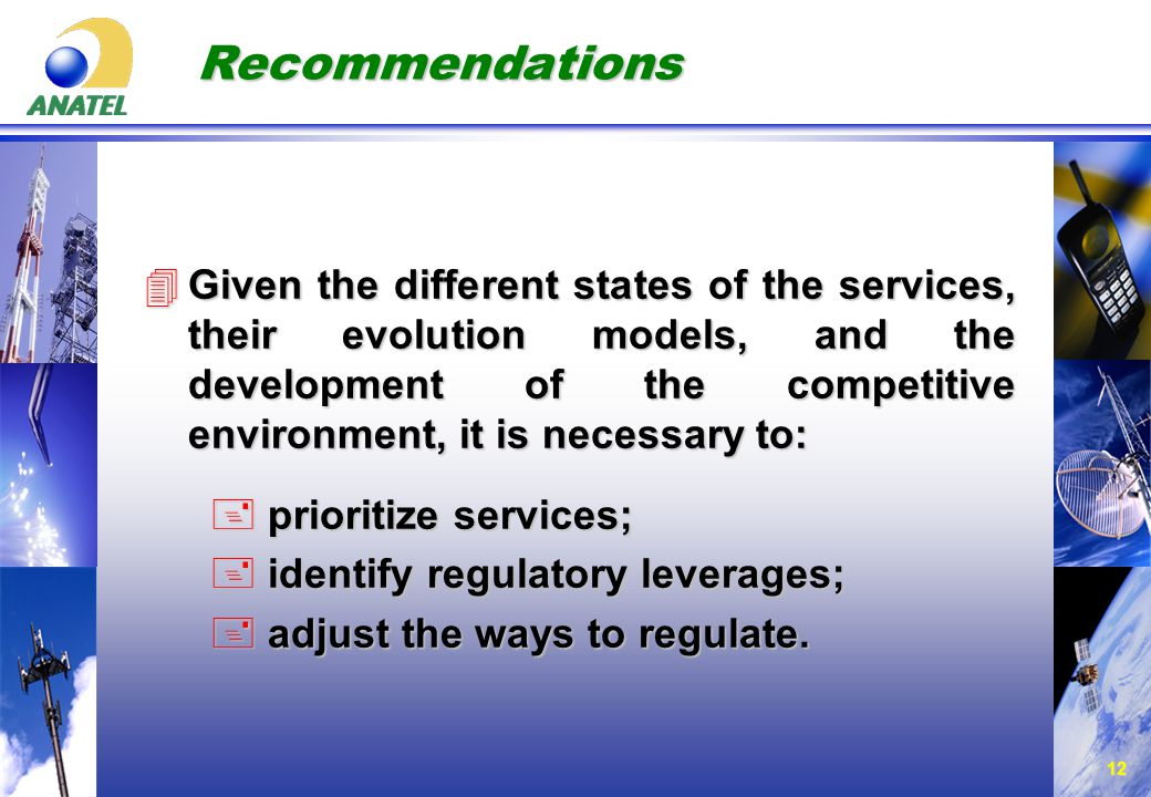 12 Recommendations 4Given the different states of the services, their evolution models, and the development of the competitive environment, it is necessary to: + prioritize services; + identify regulatory leverages; + adjust the ways to regulate.