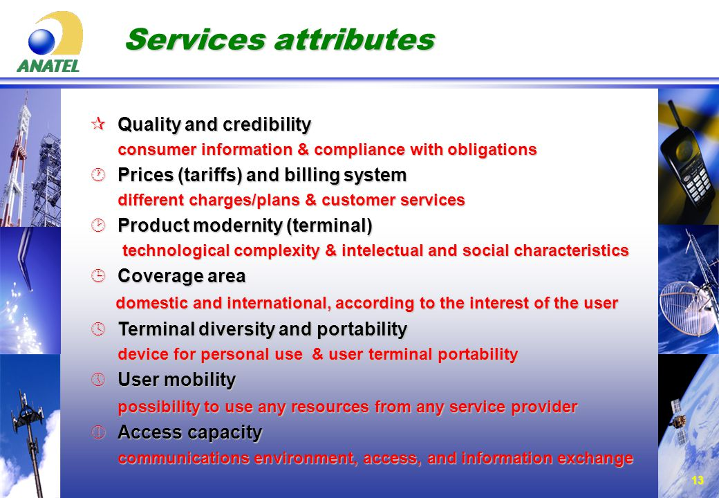 13 Services attributes ¶Quality and credibility consumer information & compliance with obligations ·Prices (tariffs) and billing system different charges/plans & customer services ¸Product modernity (terminal) technological complexity & intelectual and social characteristics technological complexity & intelectual and social characteristics ¹Coverage area domestic and international, according to the interest of the user domestic and international, according to the interest of the user ºTerminal diversity and portability device for personal use & user terminal portability »User mobility possibility to use any resources from any service provider ¼Access capacity communications environment, access, and information exchange