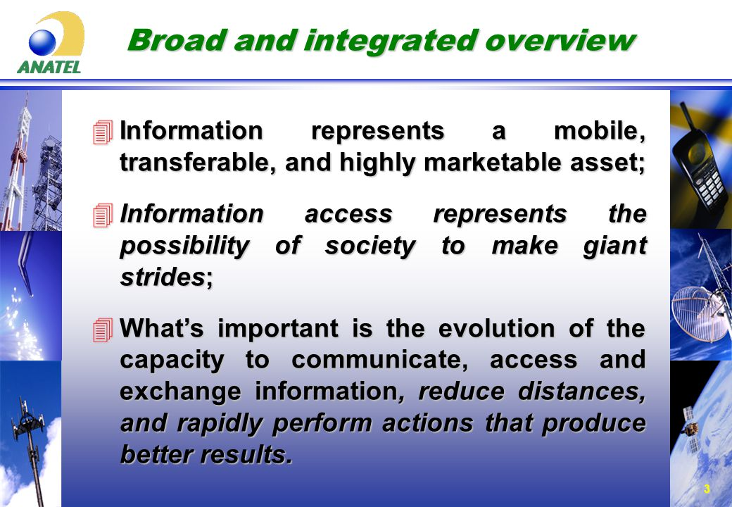 3 Broad and integrated overview 4Information represents a mobile, transferable, and highly marketable asset; 4Information access represents the possibility of society to make giant strides; 4What's important is the evolution of the capacity to communicate, access and exchange information, reduce distances, and rapidly perform actions that produce better results.