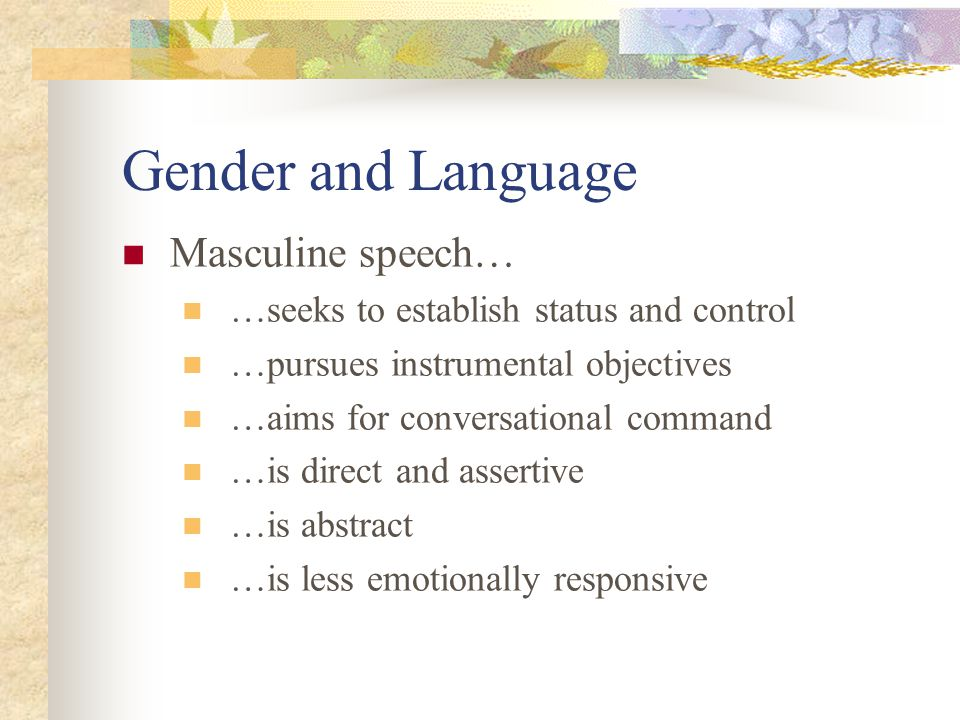 Gender and Language Masculine speech… …seeks to establish status and control …pursues instrumental objectives …aims for conversational command …is direct and assertive …is abstract …is less emotionally responsive
