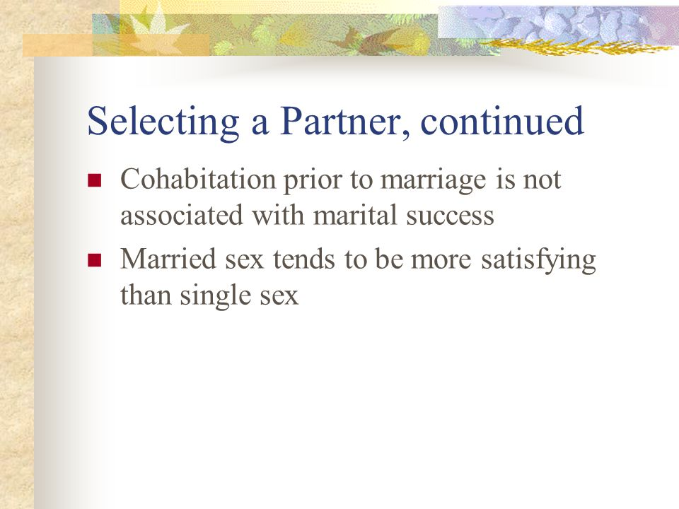Selecting a Partner, continued Cohabitation prior to marriage is not associated with marital success Married sex tends to be more satisfying than single sex