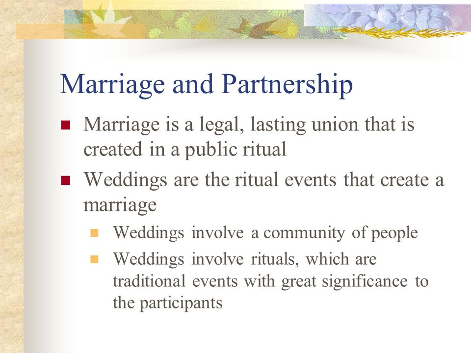 Marriage and Partnership Marriage is a legal, lasting union that is created in a public ritual Weddings are the ritual events that create a marriage Weddings involve a community of people Weddings involve rituals, which are traditional events with great significance to the participants