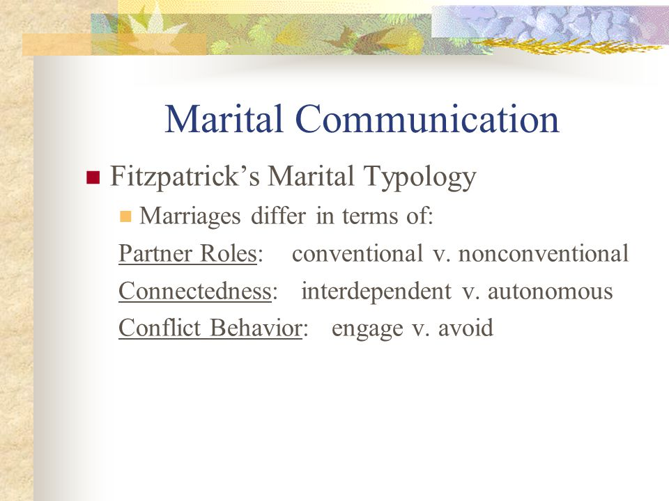 Marital Communication Fitzpatrick's Marital Typology Marriages differ in terms of: Partner Roles: conventional v.
