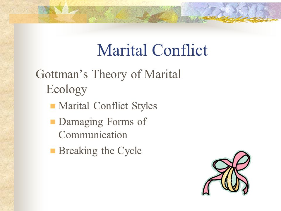 Marital Conflict Gottman's Theory of Marital Ecology Marital Conflict Styles Damaging Forms of Communication Breaking the Cycle