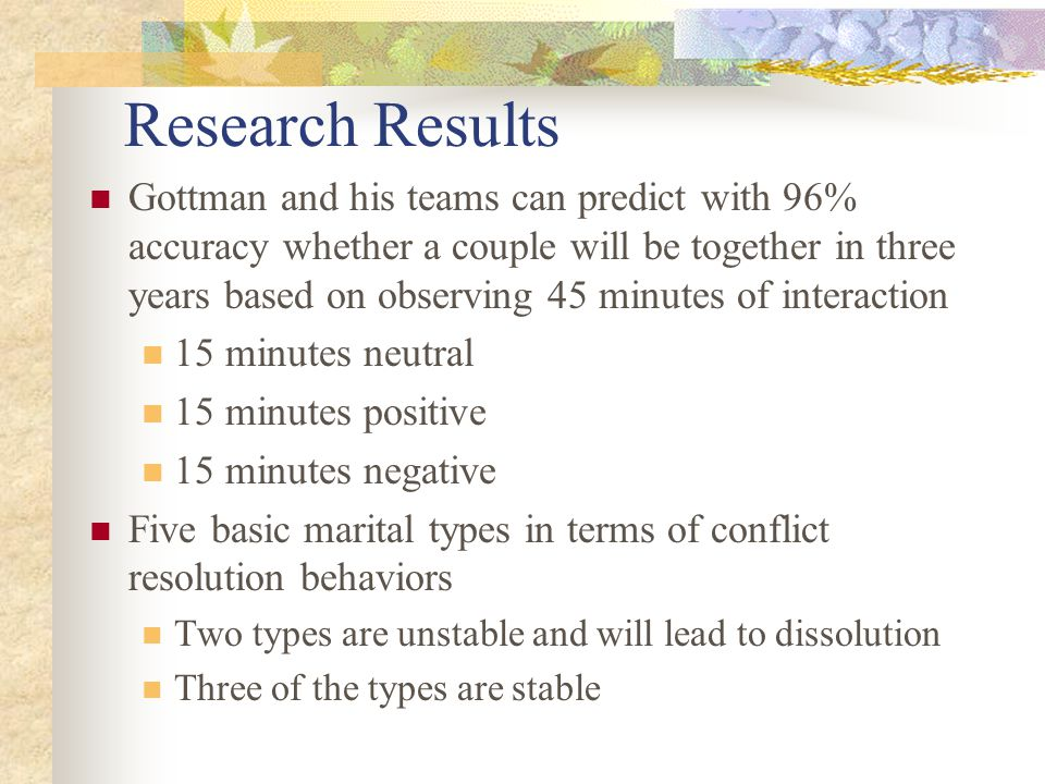 Research Results Gottman and his teams can predict with 96% accuracy whether a couple will be together in three years based on observing 45 minutes of interaction 15 minutes neutral 15 minutes positive 15 minutes negative Five basic marital types in terms of conflict resolution behaviors Two types are unstable and will lead to dissolution Three of the types are stable