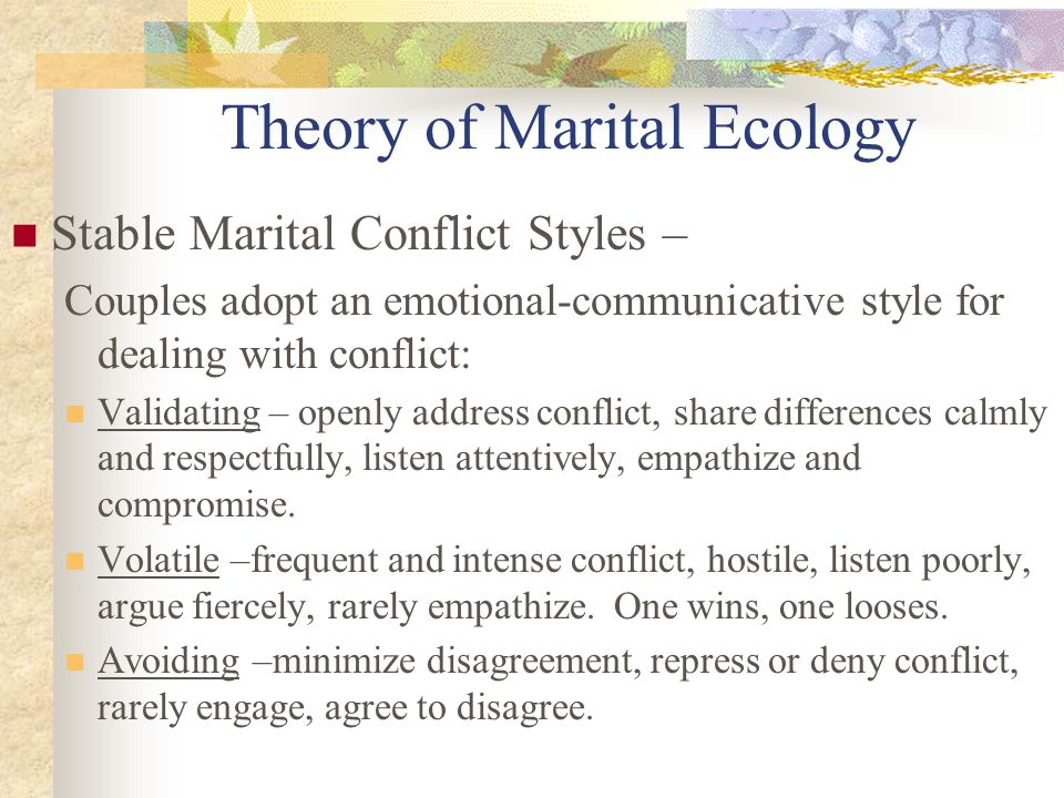 Theory of Marital Ecology Stable Marital Conflict Styles – Couples adopt an emotional-communicative style for dealing with conflict: Validating – openly address conflict, share differences calmly and respectfully, listen attentively, empathize and compromise.
