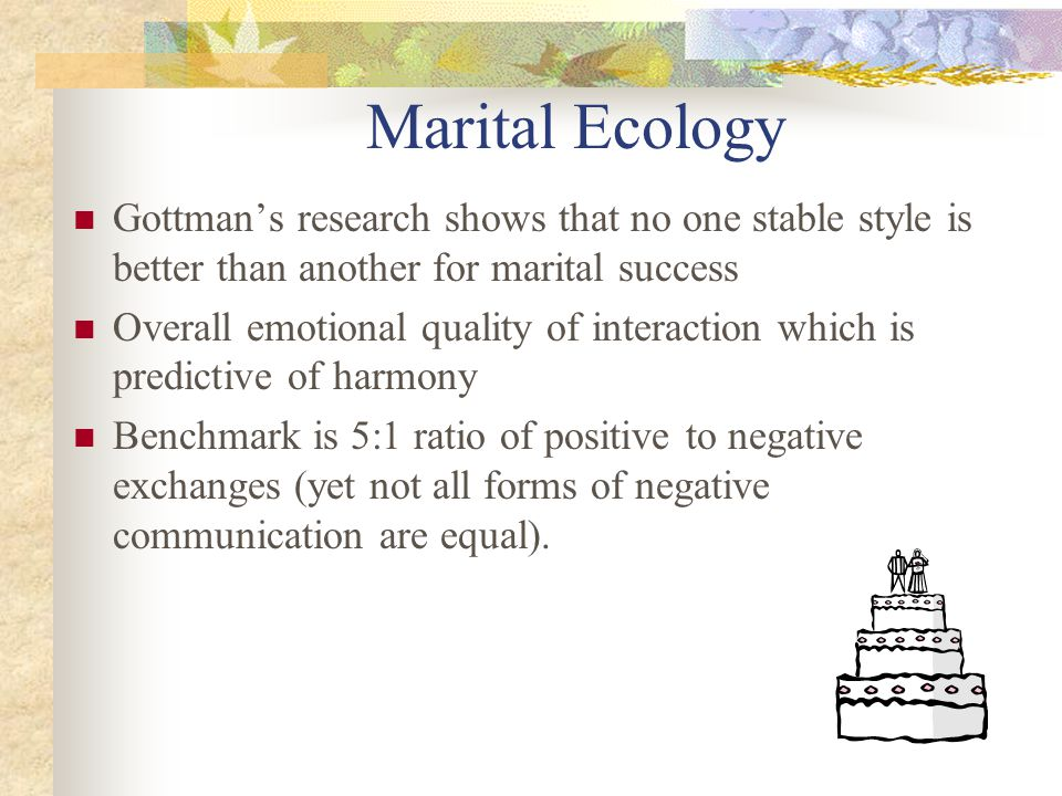 Marital Ecology Gottman's research shows that no one stable style is better than another for marital success Overall emotional quality of interaction which is predictive of harmony Benchmark is 5:1 ratio of positive to negative exchanges (yet not all forms of negative communication are equal).