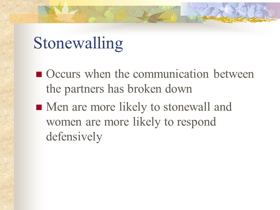 Stonewalling Occurs when the communication between the partners has broken down Men are more likely to stonewall and women are more likely to respond defensively