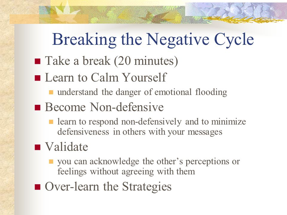 Breaking the Negative Cycle Take a break (20 minutes) Learn to Calm Yourself understand the danger of emotional flooding Become Non-defensive learn to respond non-defensively and to minimize defensiveness in others with your messages Validate you can acknowledge the other's perceptions or feelings without agreeing with them Over-learn the Strategies