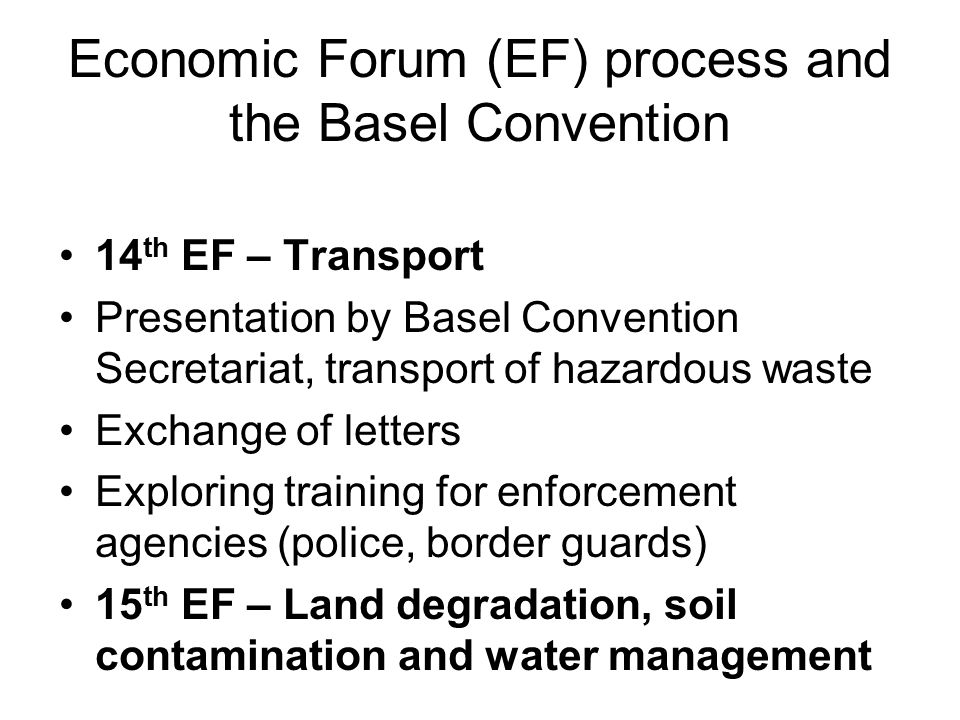 Economic Forum (EF) process and the Basel Convention 14 th EF – Transport Presentation by Basel Convention Secretariat, transport of hazardous waste E