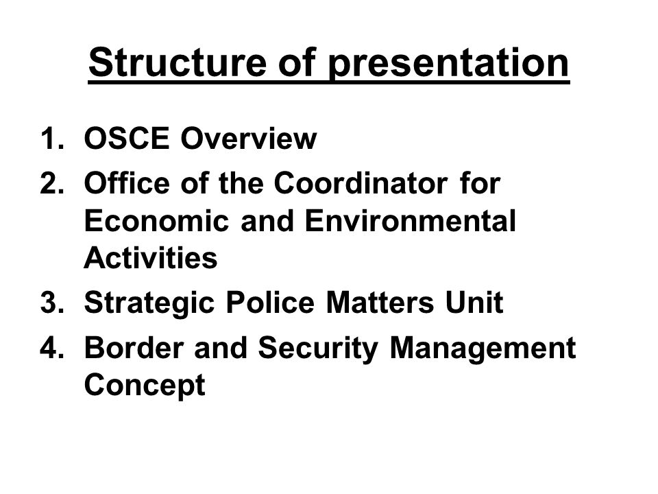 Structure of presentation 1.OSCE Overview 2.Office of the Coordinator for Economic and Environmental Activities 3.Strategic Police Matters Unit 4.Bord